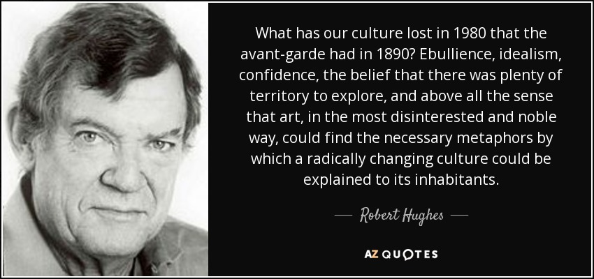 What has our culture lost in 1980 that the avant-garde had in 1890? Ebullience, idealism, confidence, the belief that there was plenty of territory to explore, and above all the sense that art, in the most disinterested and noble way, could find the necessary metaphors by which a radically changing culture could be explained to its inhabitants. - Robert Hughes