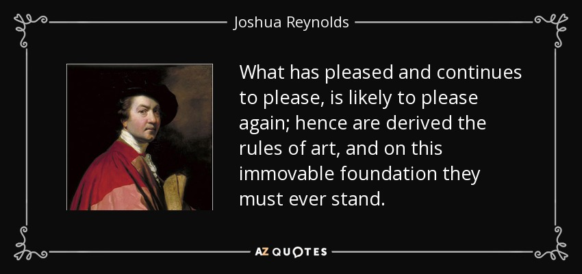 What has pleased and continues to please, is likely to please again; hence are derived the rules of art, and on this immovable foundation they must ever stand. - Joshua Reynolds