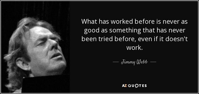 What has worked before is never as good as something that has never been tried before, even if it doesn't work. - Jimmy Webb