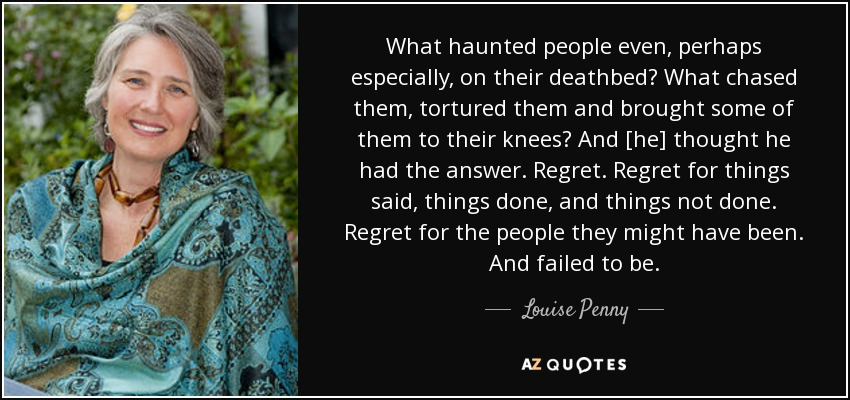 What haunted people even, perhaps especially, on their deathbed? What chased them, tortured them and brought some of them to their knees? And [he] thought he had the answer. Regret. Regret for things said, things done, and things not done. Regret for the people they might have been. And failed to be. - Louise Penny