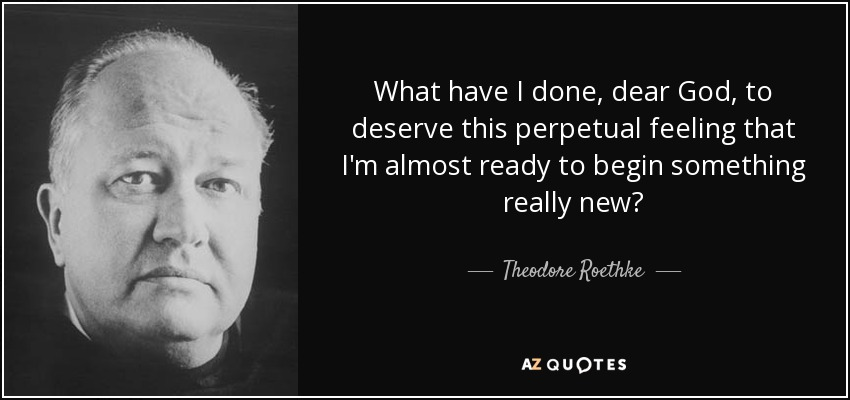 Theodore Roethke Quote What Have I Done Dear God To Deserve This
