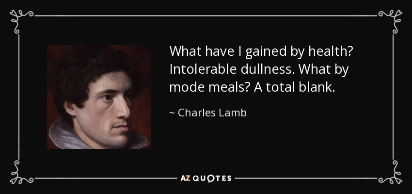 What have I gained by health? Intolerable dullness. What by mode meals? A total blank. - Charles Lamb