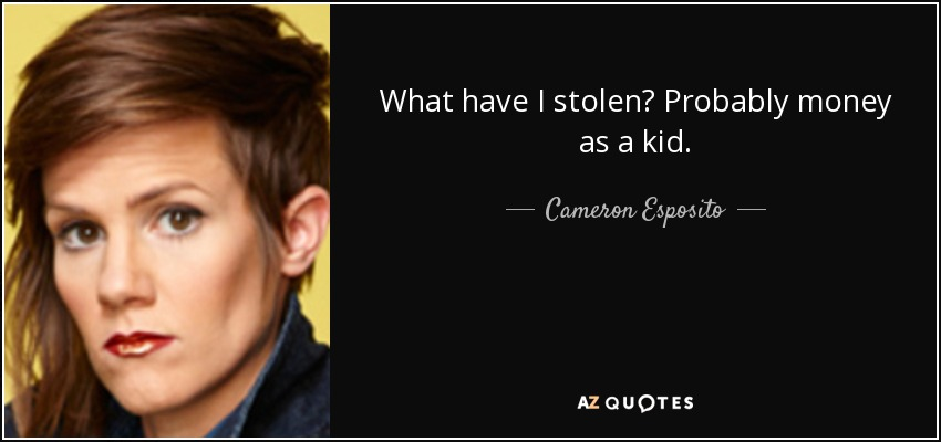 What have I stolen? Probably money as a kid. - Cameron Esposito