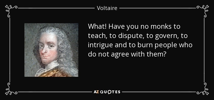 What! Have you no monks to teach, to dispute, to govern, to intrigue and to burn people who do not agree with them? - Voltaire