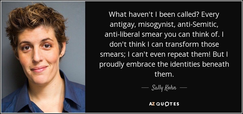 What haven't I been called? Every antigay, misogynist, anti-Semitic, anti-liberal smear you can think of. I don't think I can transform those smears; I can't even repeat them! But I proudly embrace the identities beneath them. - Sally Kohn