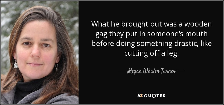 What he brought out was a wooden gag they put in someone's mouth before doing something drastic, like cutting off a leg. - Megan Whalen Turner