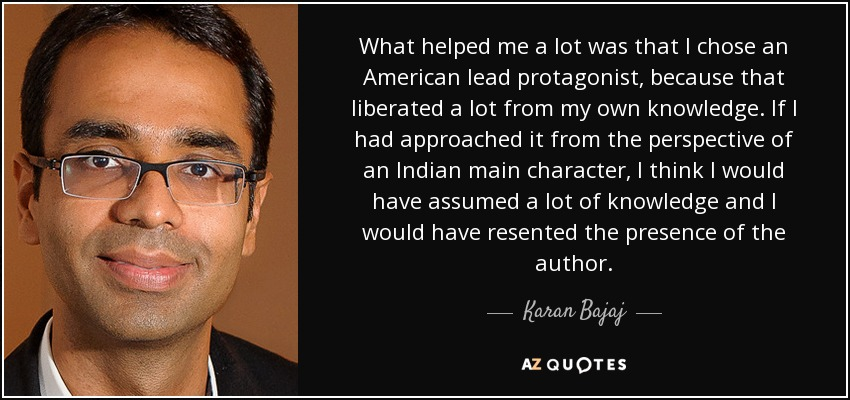 What helped me a lot was that I chose an American lead protagonist, because that liberated a lot from my own knowledge. If I had approached it from the perspective of an Indian main character, I think I would have assumed a lot of knowledge and I would have resented the presence of the author. - Karan Bajaj