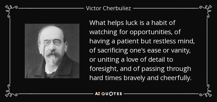 What helps luck is a habit of watching for opportunities, of having a patient but restless mind, of sacrificing one's ease or vanity, or uniting a love of detail to foresight, and of passing through hard times bravely and cheerfully. - Victor Cherbuliez
