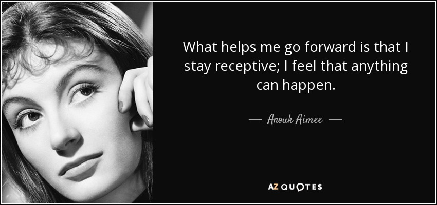 What helps me go forward is that I stay receptive; I feel that anything can happen. - Anouk Aimee
