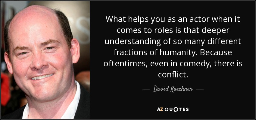 What helps you as an actor when it comes to roles is that deeper understanding of so many different fractions of humanity. Because oftentimes, even in comedy, there is conflict. - David Koechner