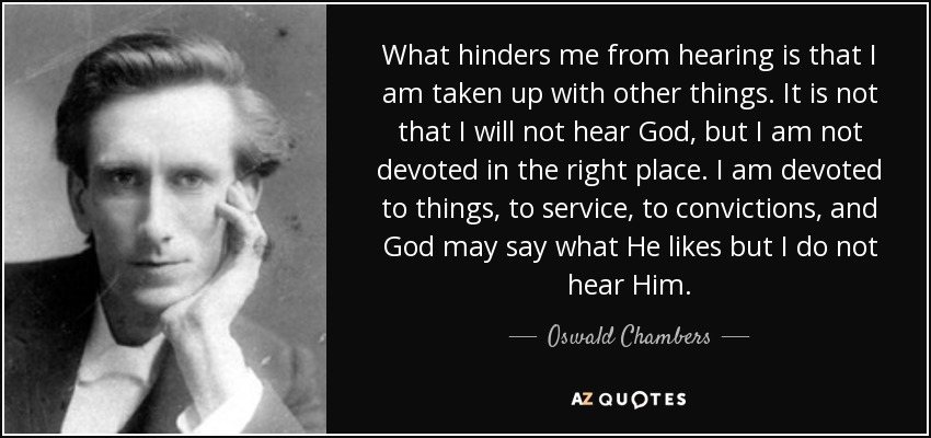 What hinders me from hearing is that I am taken up with other things. It is not that I will not hear God, but I am not devoted in the right place. I am devoted to things, to service, to convictions, and God may say what He likes but I do not hear Him. - Oswald Chambers