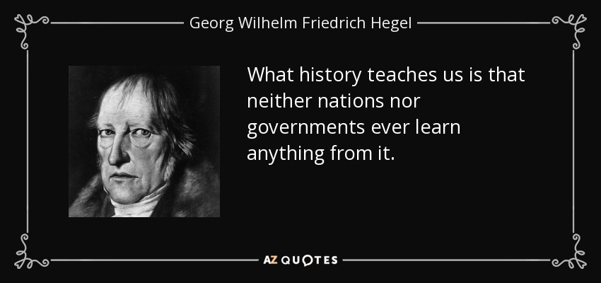 What history teaches us is that neither nations nor governments ever learn anything from it. - Georg Wilhelm Friedrich Hegel
