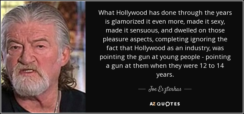 What Hollywood has done through the years is glamorized it even more, made it sexy, made it sensuous, and dwelled on those pleasure aspects, completing ignoring the fact that Hollywood as an industry, was pointing the gun at young people - pointing a gun at them when they were 12 to 14 years. - Joe Eszterhas