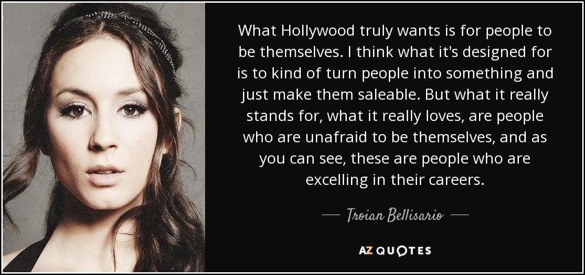 What Hollywood truly wants is for people to be themselves. I think what it's designed for is to kind of turn people into something and just make them saleable. But what it really stands for, what it really loves, are people who are unafraid to be themselves, and as you can see, these are people who are excelling in their careers. - Troian Bellisario