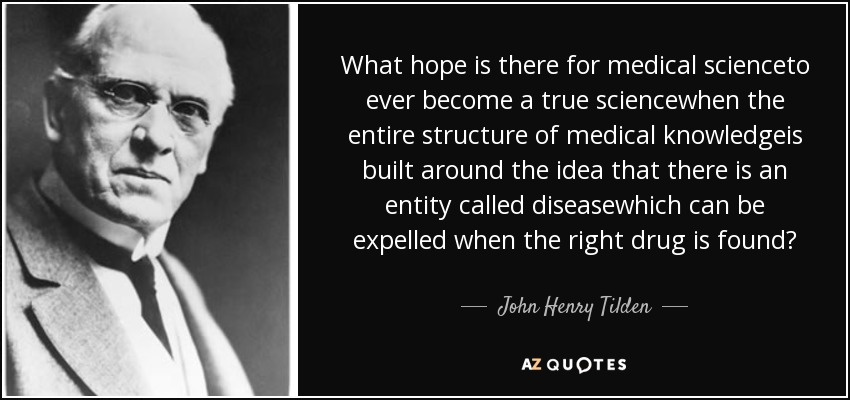 What hope is there for medical scienceto ever become a true sciencewhen the entire structure of medical knowledgeis built around the idea that there is an entity called diseasewhich can be expelled when the right drug is found? - John Henry Tilden