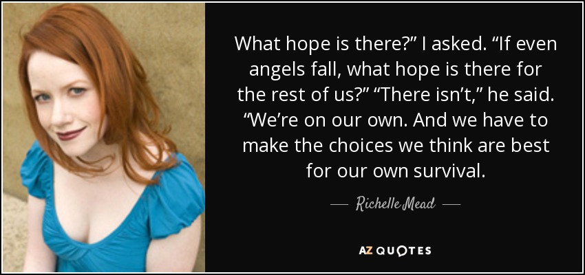 "What hope is there?"" I asked. ""If even angels fall, what hope is there for the rest of us?"" ""There isn't,"" he said. ""We're on our own. And we have to make the choices we think are best for our own survival. - Richelle Mead"