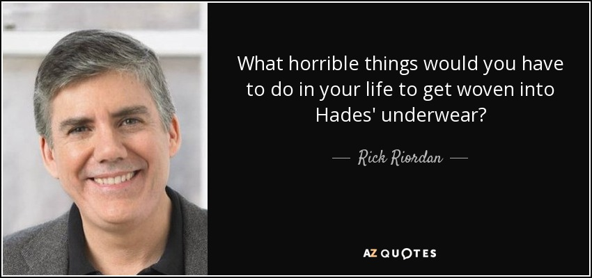 What horrible things would you have to do in your life to get woven into Hades' underwear? - Rick Riordan