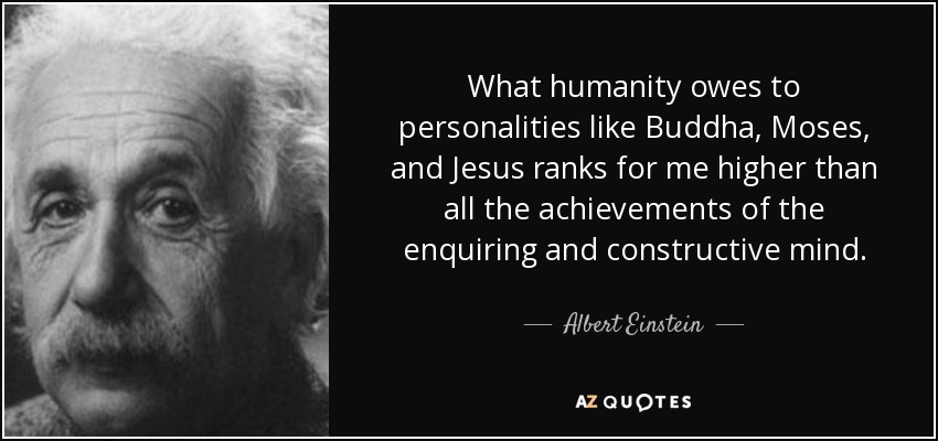 What humanity owes to personalities like Buddha, Moses, and Jesus ranks for me higher than all the achievements of the enquiring and constructive mind. - Albert Einstein