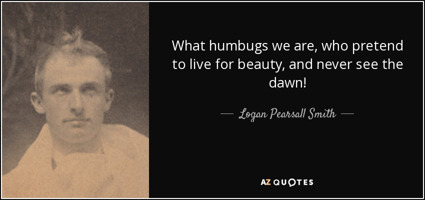 What humbugs we are, who pretend to live for beauty, and never see the dawn! - Logan Pearsall Smith