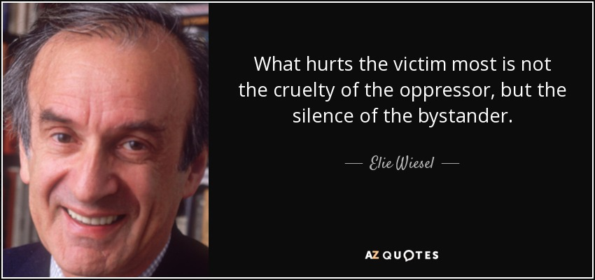 What hurts the victim most is not the cruelty of the oppressor, but the silence of the bystander. - Elie Wiesel