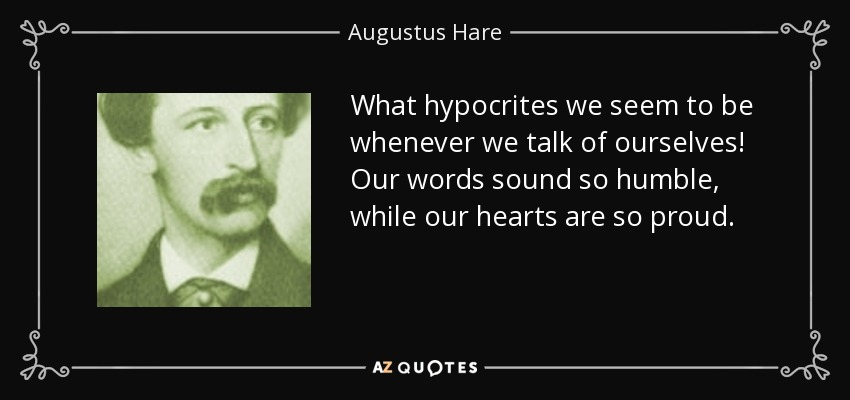 What hypocrites we seem to be whenever we talk of ourselves! Our words sound so humble, while our hearts are so proud. - Augustus Hare