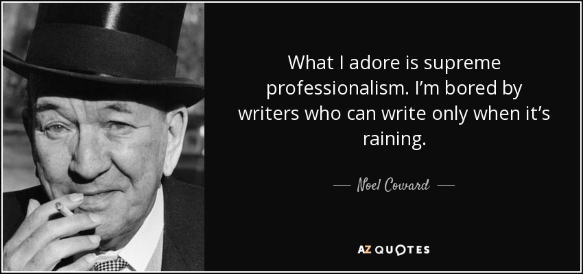 What I adore is supreme professionalism. I'm bored by writers who can write only when it's raining. - Noel Coward