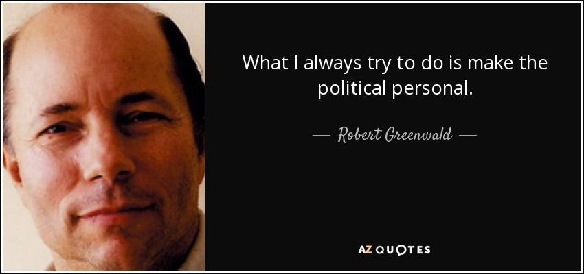 What I always try to do is make the political personal. - Robert Greenwald