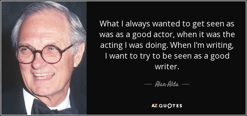 What I always wanted to get seen as was as a good actor, when it was the acting I was doing. When I'm writing, I want to try to be seen as a good writer. - Alan Alda
