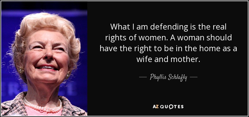 What I am defending is the real rights of women. A woman should have the right to be in the home as a wife and mother. - Phyllis Schlafly