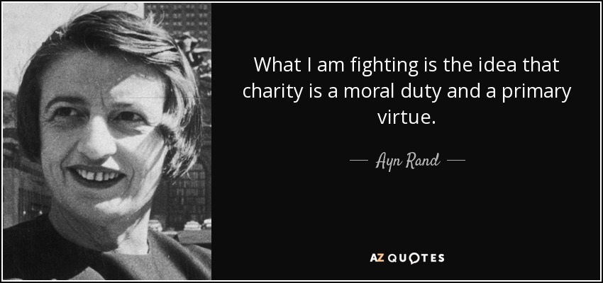 What I am fighting is the idea that charity is a moral duty and a primary virtue. - Ayn Rand