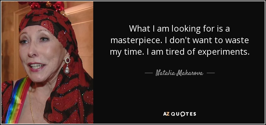 What I am looking for is a masterpiece. I don't want to waste my time. I am tired of experiments. - Natalia Makarova