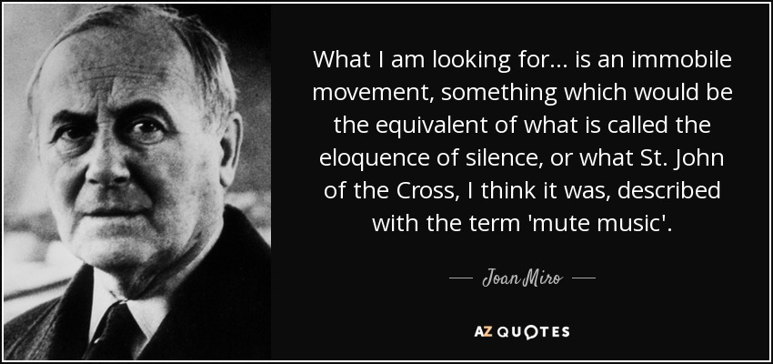 What I am looking for... is an immobile movement, something which would be the equivalent of what is called the eloquence of silence, or what St. John of the Cross, I think it was, described with the term 'mute music'. - Joan Miro