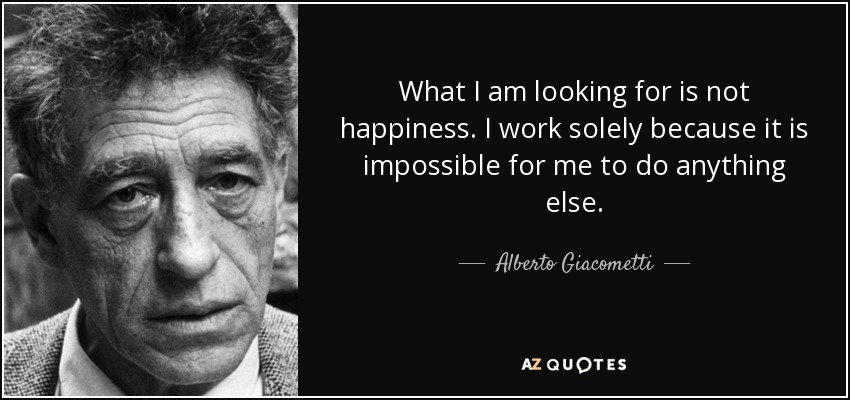 What I am looking for is not happiness. I work solely because it is impossible for me to do anything else. - Alberto Giacometti