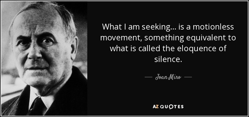 What I am seeking... is a motionless movement, something equivalent to what is called the eloquence of silence. - Joan Miro
