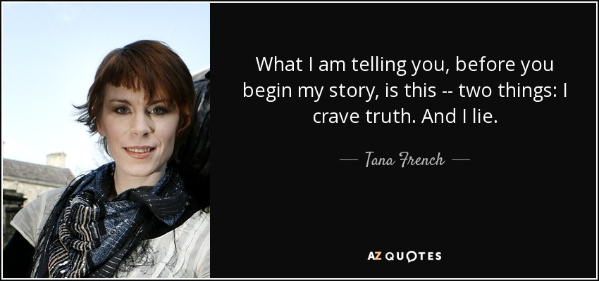 What I am telling you, before you begin my story, is this -- two things: I crave truth. And I lie. - Tana French