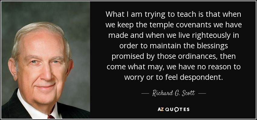 What I am trying to teach is that when we keep the temple covenants we have made and when we live righteously in order to maintain the blessings promised by those ordinances, then come what may, we have no reason to worry or to feel despondent. - Richard G. Scott