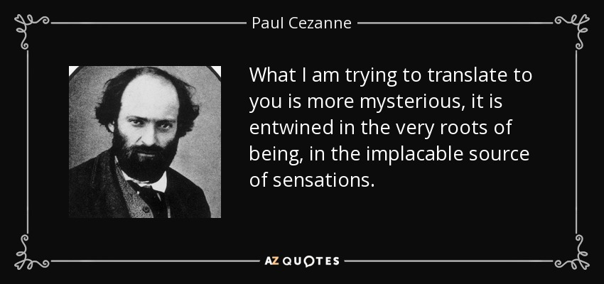 What I am trying to translate to you is more mysterious, it is entwined in the very roots of being, in the implacable source of sensations. - Paul Cezanne