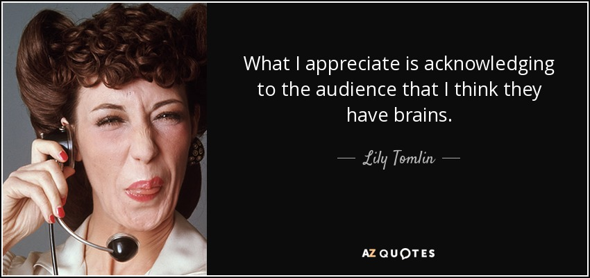 What I appreciate is acknowledging to the audience that I think they have brains. - Lily Tomlin