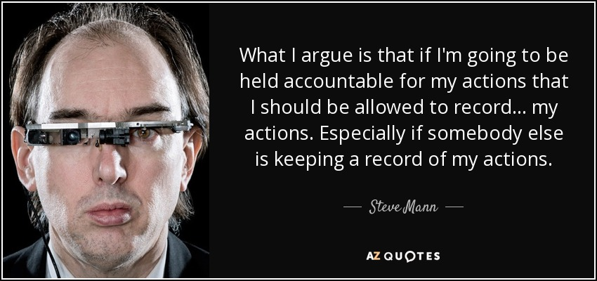 What I argue is that if I'm going to be held accountable for my actions that I should be allowed to record... my actions. Especially if somebody else is keeping a record of my actions. - Steve Mann