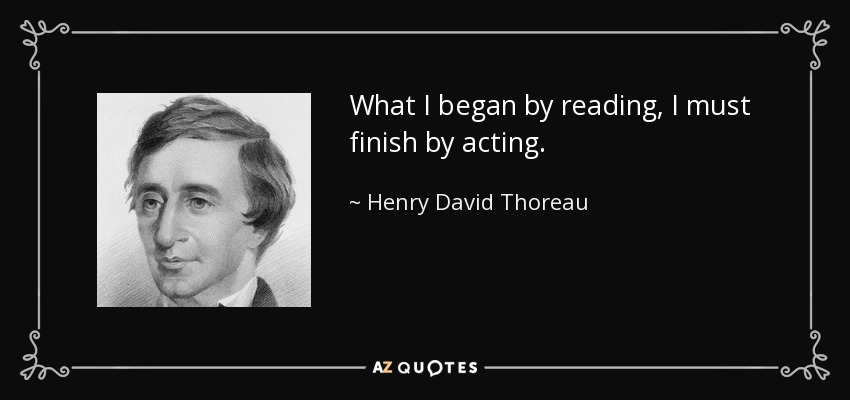 What I began by reading, I must finish by acting. - Henry David Thoreau