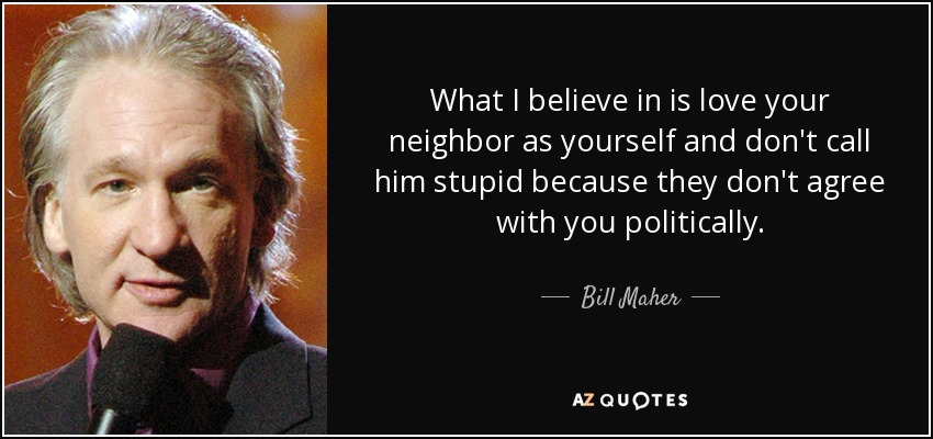 What I believe in is love your neighbor as yourself and don't call him stupid because they don't agree with you politically. - Bill Maher