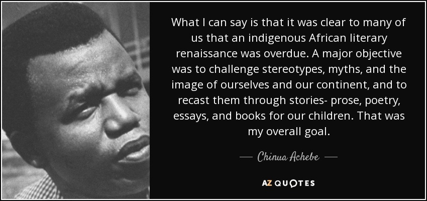 What I can say is that it was clear to many of us that an indigenous African literary renaissance was overdue. A major objective was to challenge stereotypes, myths, and the image of ourselves and our continent, and to recast them through stories- prose, poetry, essays, and books for our children. That was my overall goal. - Chinua Achebe
