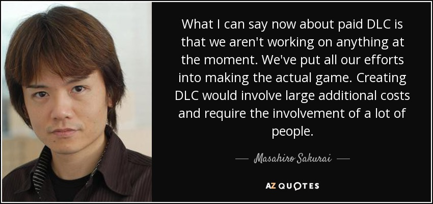 What I can say now about paid DLC is that we aren't working on anything at the moment. We've put all our efforts into making the actual game. Creating DLC would involve large additional costs and require the involvement of a lot of people. - Masahiro Sakurai