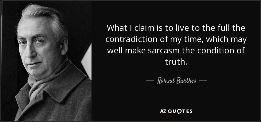 What I claim is to live to the full the contradiction of my time, which may well make sarcasm the condition of truth. - Roland Barthes