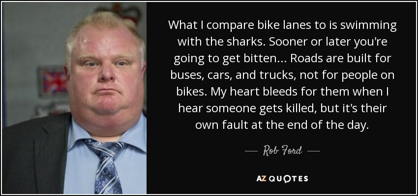What I compare bike lanes to is swimming with the sharks. Sooner or later you're going to get bitten... Roads are built for buses, cars, and trucks, not for people on bikes. My heart bleeds for them when I hear someone gets killed, but it's their own fault at the end of the day. - Rob Ford