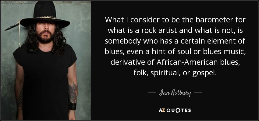 What I consider to be the barometer for what is a rock artist and what is not, is somebody who has a certain element of blues, even a hint of soul or blues music, derivative of African-American blues, folk, spiritual, or gospel. - Ian Astbury