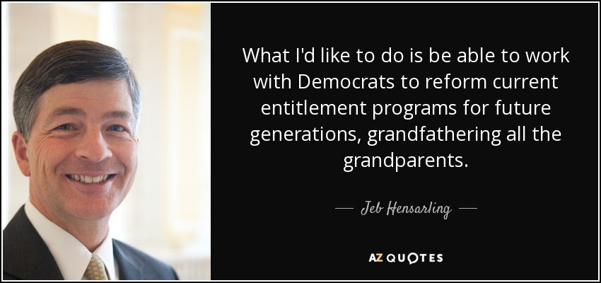 What I'd like to do is be able to work with Democrats to reform current entitlement programs for future generations, grandfathering all the grandparents. - Jeb Hensarling