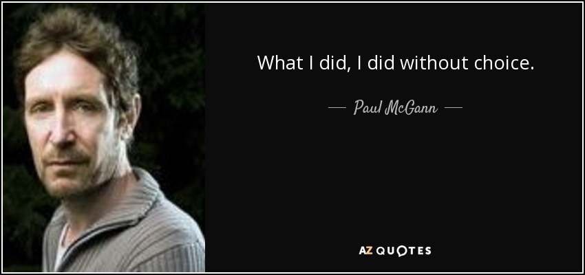 What I did, I did without choice. - Paul McGann
