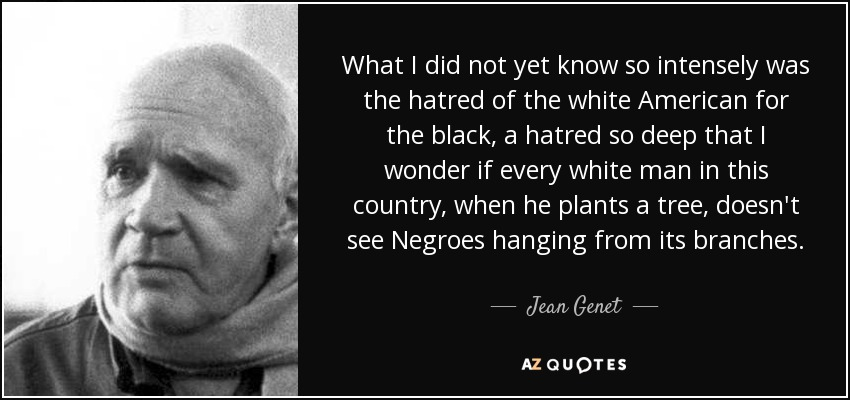 What I did not yet know so intensely was the hatred of the white American for the black, a hatred so deep that I wonder if every white man in this country, when he plants a tree, doesn't see Negroes hanging from its branches. - Jean Genet
