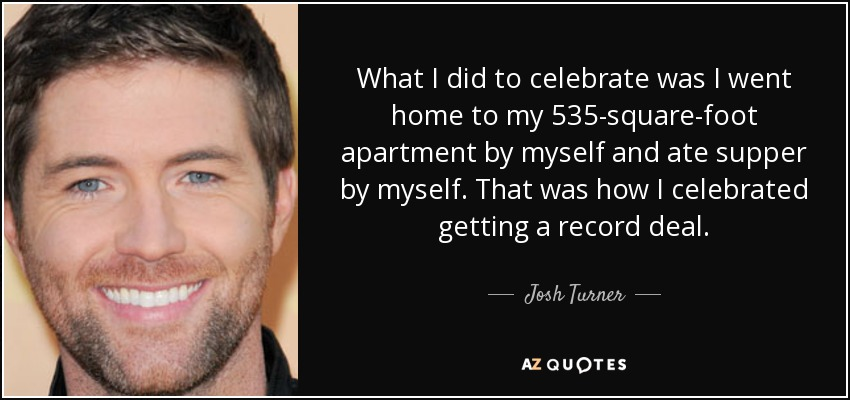 What I did to celebrate was I went home to my 535-square-foot apartment by myself and ate supper by myself. That was how I celebrated getting a record deal. - Josh Turner